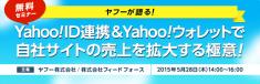 5月28日開催「ヤフーが語る!Yahoo! ID連携&Yahoo!ウォレットで自社サイトの売上を拡大する極意」