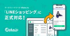 フィードフォースのデータフィードツール「dfplus.io」、「LINEショッピング」に正式対応!