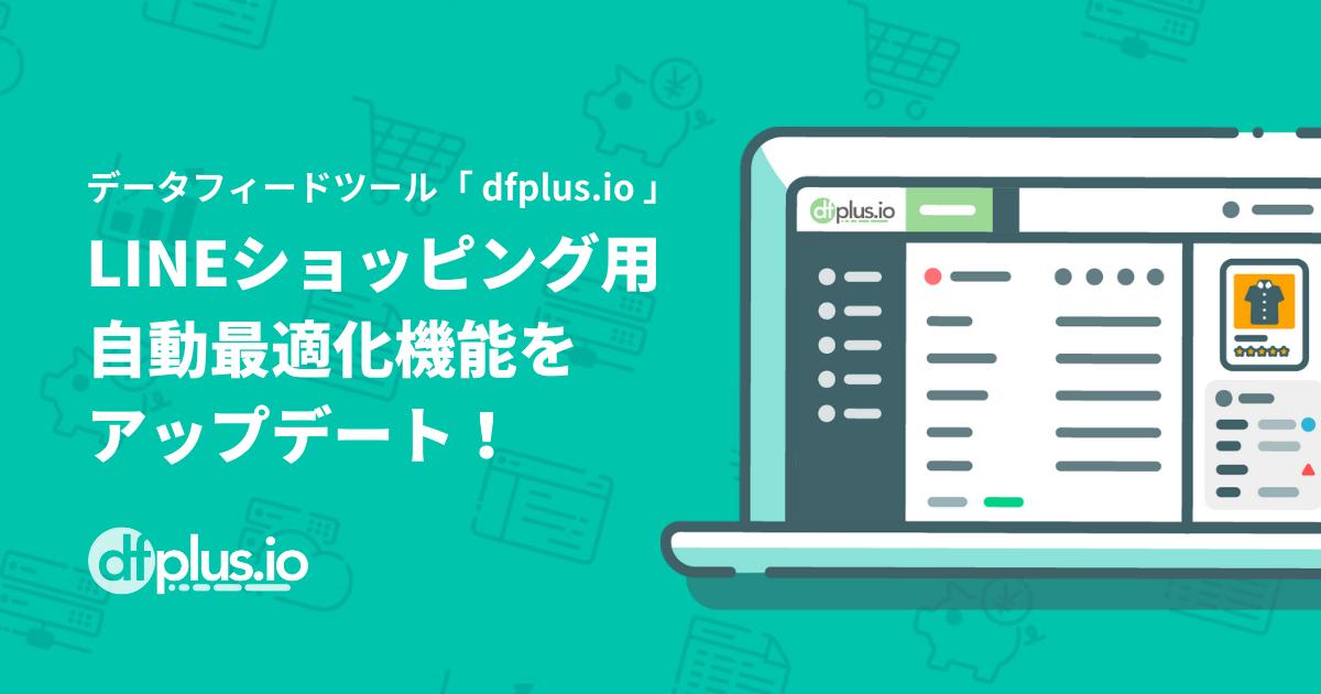 データフィード管理ツール「dfplus.io」、LINEショッピング用データフィードの自動最適化機能をアップデート!オンラインショップの巣ごもり消費獲得を後押し