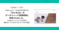 「dfplus.io」が、Shopifyを利用する海外ブランド輸入代理店「Zen Style」のデータフィード管理環境に採用されました。 Googleショッピング広告の商品タイトルのカスタマイズが可能に